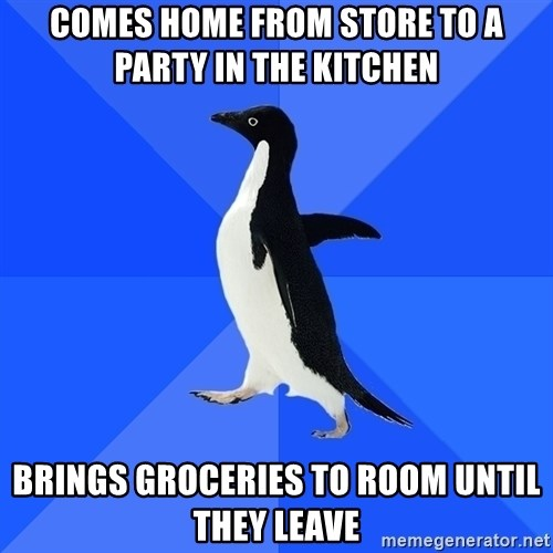 Socially Awkward Penguin - comes home from store to a party in the kitchen brings groceries to room until they leave