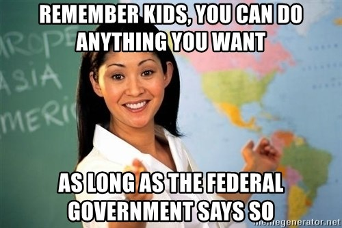 Unhelpful High School Teacher - Remember kids, you can do anything you want As long as the federal government says so