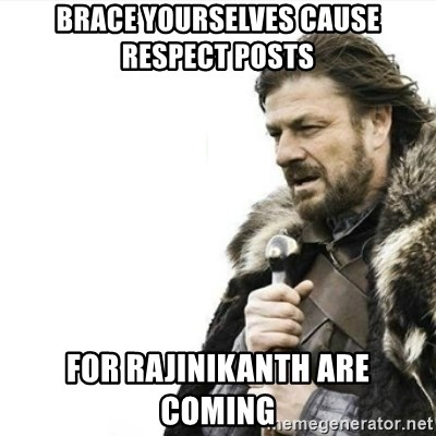 Prepare yourself - brace yourselves cause respect posts  for rajinikanth are coming
