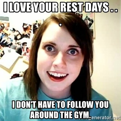 Overly Attached Girlfriend 2 - i love your rest days . . . i don't have to follow you around the gym.