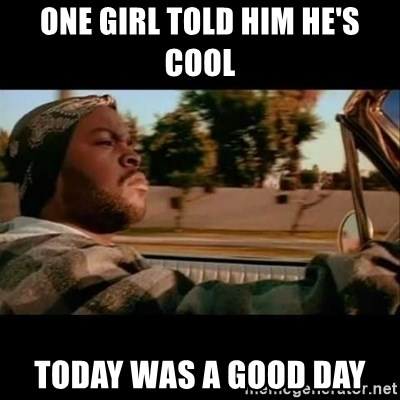 Ice Cube- Today was a Good day - one girl told him he's cool Today was a good day