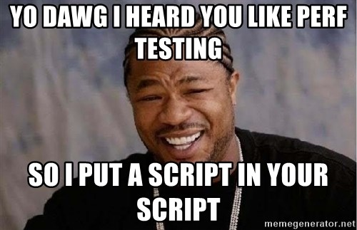 Yo Dawg - Yo Dawg I heard you like Perf Testing So I put a script in your script