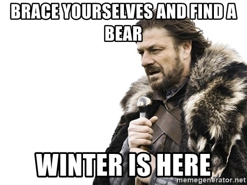 Winter is Coming - Brace yourselves AND FInd a bear WINTER IS HERE