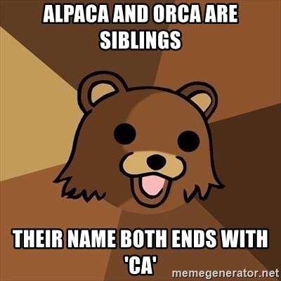Pedobear - alpaca and orca are siblings their name both ends with 'ca'