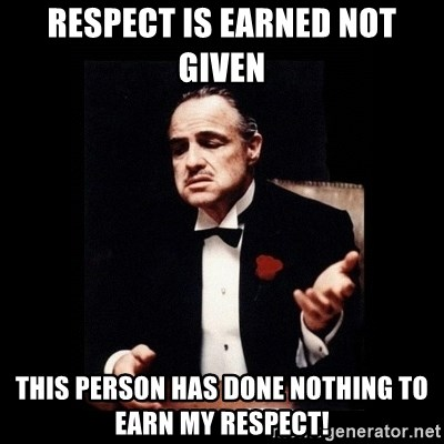 The Godfather - Respect is earned not given This person has done nothing to earn my respect!
