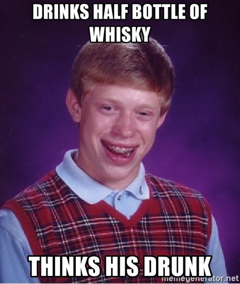 Bad Luck Brian - Drinks half bottle of whisky thinks his drunk