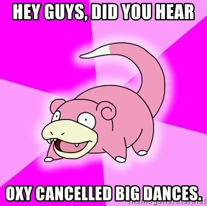Slowpoke - Hey Guys, did you hear Oxy cancelled big dances.