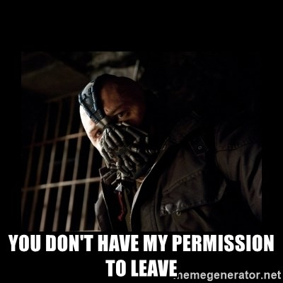 Bane Meme -  you don't have my permission to leave