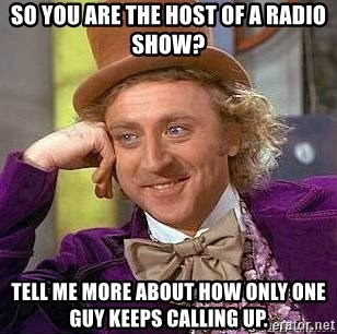 Willy Wonka - So you are the host of a radio show? Tell me more about how only one guy keeps calling up.