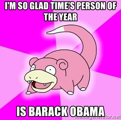 Slowpoke - I'm so glad TIME's person of the year  is Barack Obama