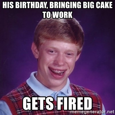 Bad Luck Brian - his birthday, bringing big cake to work gets fired