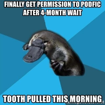 Podfic Platypus - finally get permission to podfic after 4-month wait tooth pulled this morning
