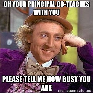 Willy Wonka - oh your principal co-teaches with you please tell me how busy you are