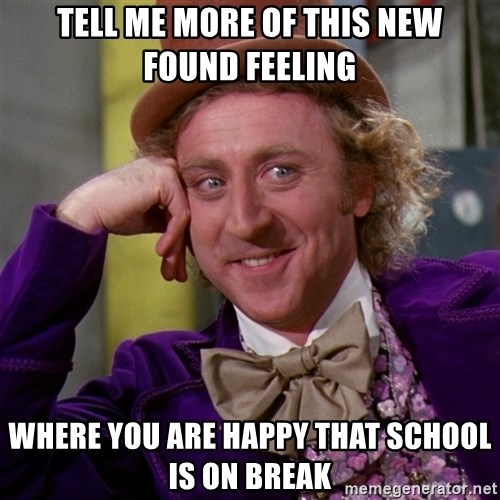 Willy Wonka - Tell me more of this new found feeling Where you are happy that school is on break