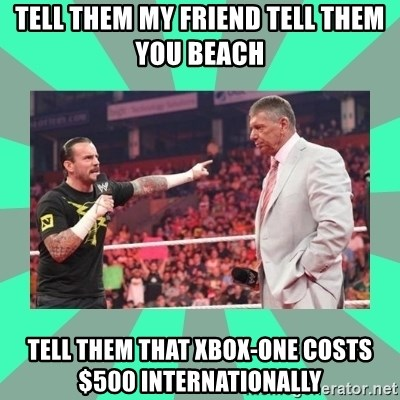 CM Punk Apologize! - tell them my FRIEND tell them you BEACH   tell them that xbox-one costs $500 INTERNATIONALLY