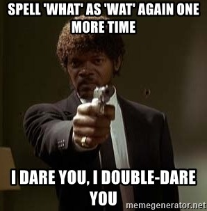 Jules Pulp Fiction - spell 'what' as 'wat' again one more time i dare you, i double-dare you