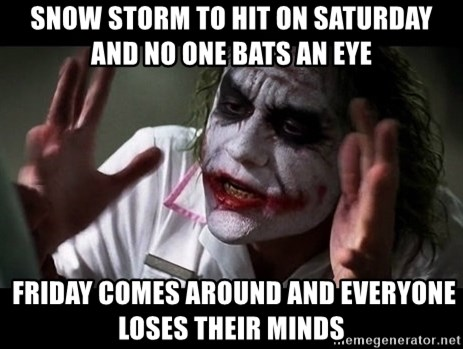 joker mind loss - snow storm to hit on saturday and no one bats an eye  Friday comes around and everyone loses their minds