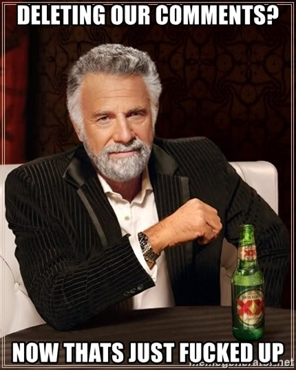 The Most Interesting Man In The World - Deleting our comments? now thats just fucked up
