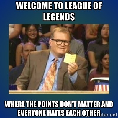 drew carey - Welcome to league of legends where the points don't matter and everyone hates each other
