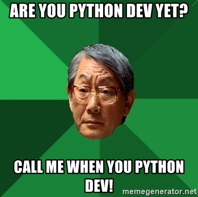 High Expectations Asian Father - are you python dev yet? Call me when you python dev!