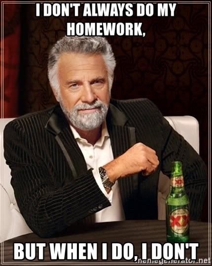 The Most Interesting Man In The World - I don't always do my homework,  but when I do, I don't