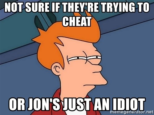 Futurama Fry - Not sure if they're trying to cheat or Jon's just an idiot
