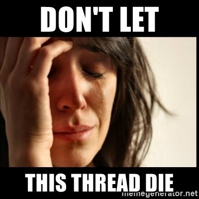 First World Problems - Don't let  THIS THREAD DIE