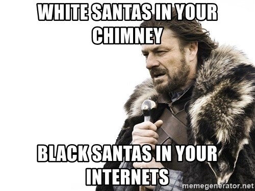 Winter is Coming - white santas in your chimney black santas in your internets