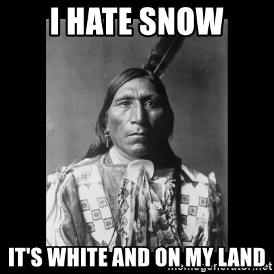 Native american - I hate snow it's white and on my land