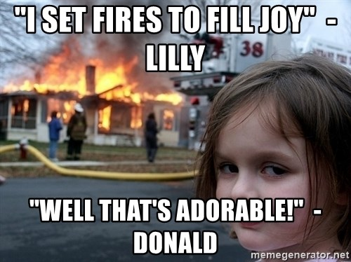 "Disaster Girl - ""I set Fires to fill Joy""  -Lilly ""Well that's adorable!""  -Donald"