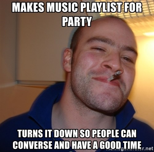 Good Guy Greg - makes music playlist for party turns it down so people can CONVERSE and have a good time