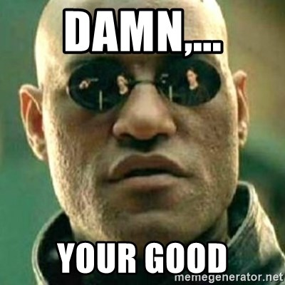 what if i told you matri - Damn,... your Good