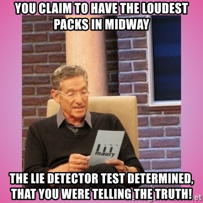 MAURY PV - YOU CLAIM TO HAVE THE LOUDEST PACKS IN MIDWAY THE LIE DETECTOR TEST DETERMINED, THAT YOU WERE TELLING THE TRUTH!