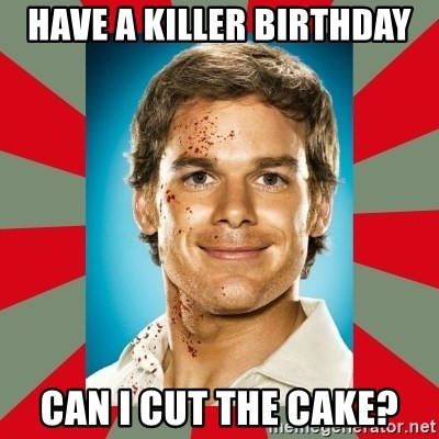 DEXTER MORGAN  - Have A KILLER BIRTHDAY CAn i cut the cake?