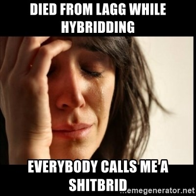First World Problems - DIED FROM LAGG WHILE HYBRIDDING EVERYBODY CALLS ME A SHITBRID