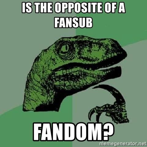 Philosoraptor - Is the opposite of a fansub Fandom?