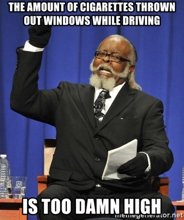 Rent Is Too Damn High - The amount of Cigarettes Thrown out windows while driving  is too damn high