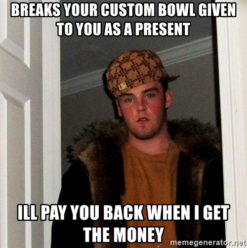 Scumbag Steve - Breaks your custom bowl given to you as a present ill pay you back when i get the money