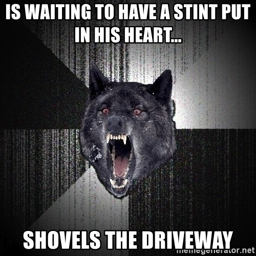 Insanity Wolf - Is waiting to have a stint put in his heart... Shovels the driveway