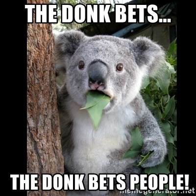 Koala can't believe it - the donk bets...  the donk bets people!
