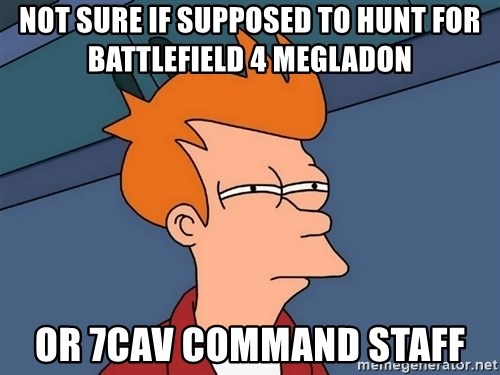 Futurama Fry - Not sure if supposed to hunt for battlefield 4 megladon or 7cav command staff