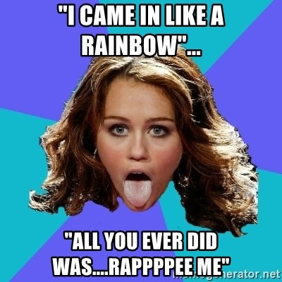 "Hateful Miley Cyrus  - ""I CAME IN LIKE A RAINBOW""... ""all you ever did was....rappppee me"""