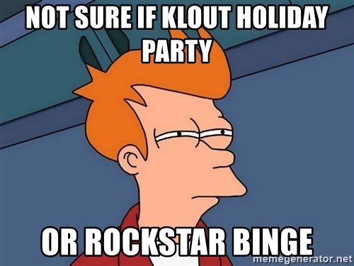 Futurama Fry - NOT SURE IF KLOUT holiday party or rockstar binge