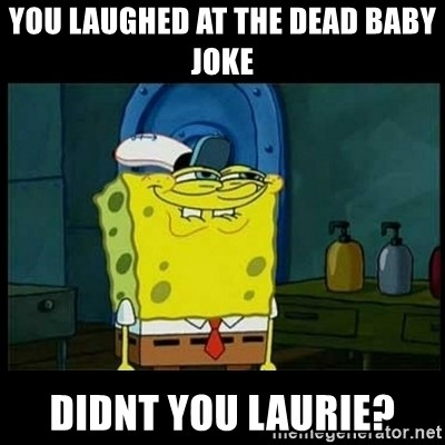 Don't you, Squidward? - You laughed at the dead baby joke didnt you laurie?