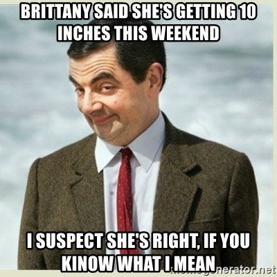 MR bean - brittany said she's getting 10 inches this weekend i suspect she's right, if you kinow what i mean