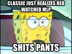 Spongebob - classic just realizes red watched mlp shits pants