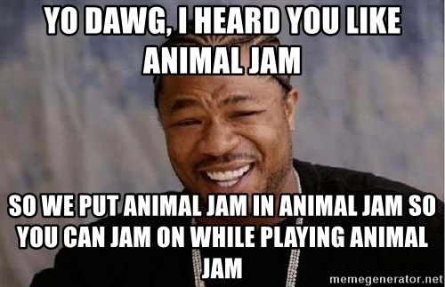 Yo Dawg - Yo Dawg, I Heard You Like Animal Jam So We Put Animal Jam In Animal Jam So you Can Jam On While Playing Animal jam