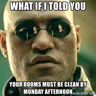 What If I Told You - what if i told you your rooms must be clean by monday afternoon