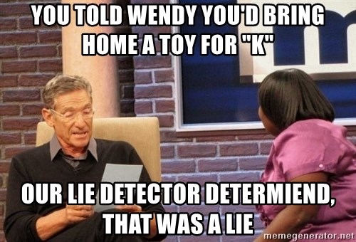 "Maury Lie Detector - you told wendy you'd bring home a toy for ""k"" our lie detector determiend, that was a lie"