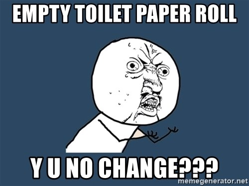 Y U No - EMPTY TOILET PAPER ROLL Y U NO CHANGE???